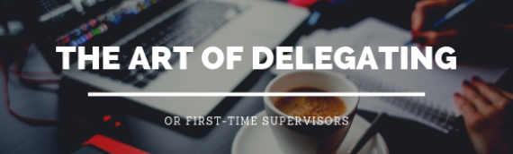 The Art of Delegating for First-Time Supervisors